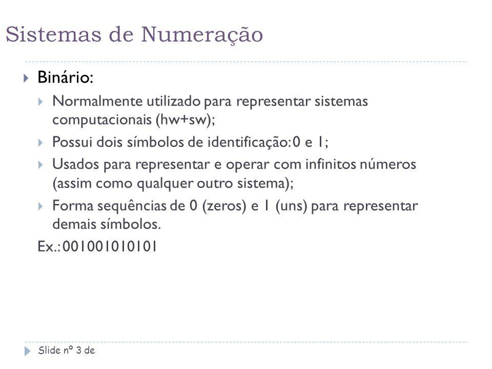 Sistemas de Numeração Slide nº 4 de  Octal:  Sistema utilizado em sua maioria na matemática;  Possui apenas 8 (oito) símbolos de representação para todos os números existentes (0,1,2,3,4,5,6,7);  Se algarismos equivalentes a (8 e 9) forem encontrados, o número não será considerado octal; Ex.: 2571045