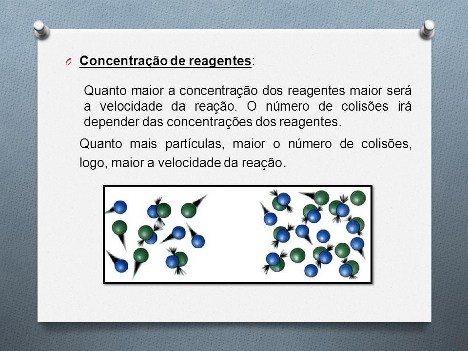 O Concentração de reagentes: Quanto maior a concentração dos reagentes maior será a velocidade da reação. O número de colisões irá depender das concen
