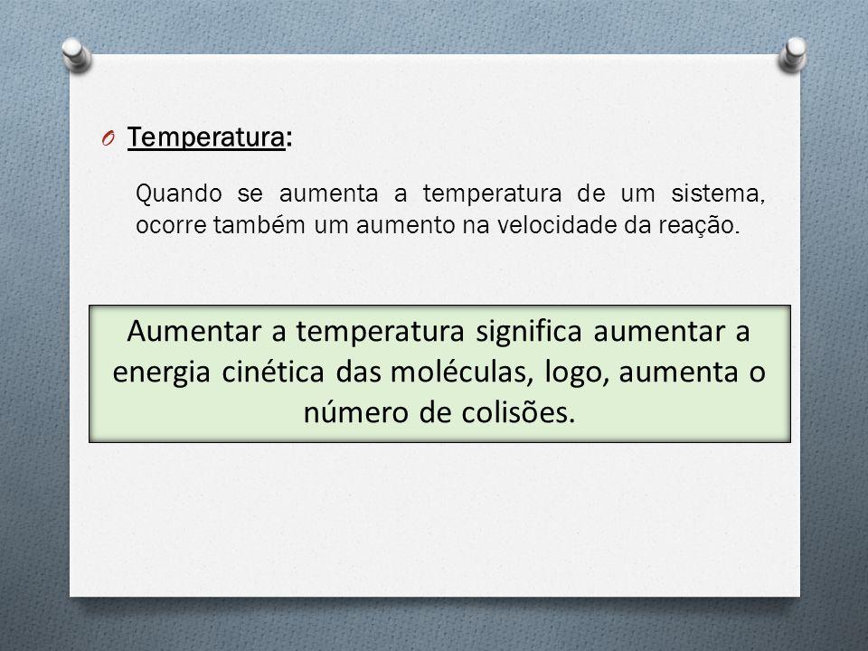 O Temperatura: Quando se aumenta a temperatura de um sistema, ocorre também um aumento na velocidade da reação. Aumentar a temperatura significa aumen