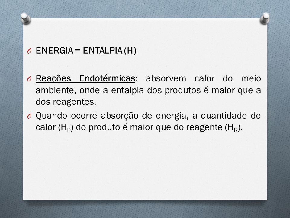 O ENERGIA = ENTALPIA (H) O Reações Endotérmicas: absorvem calor do meio ambiente, onde a entalpia dos produtos é maior que a dos reagentes. O Quando o