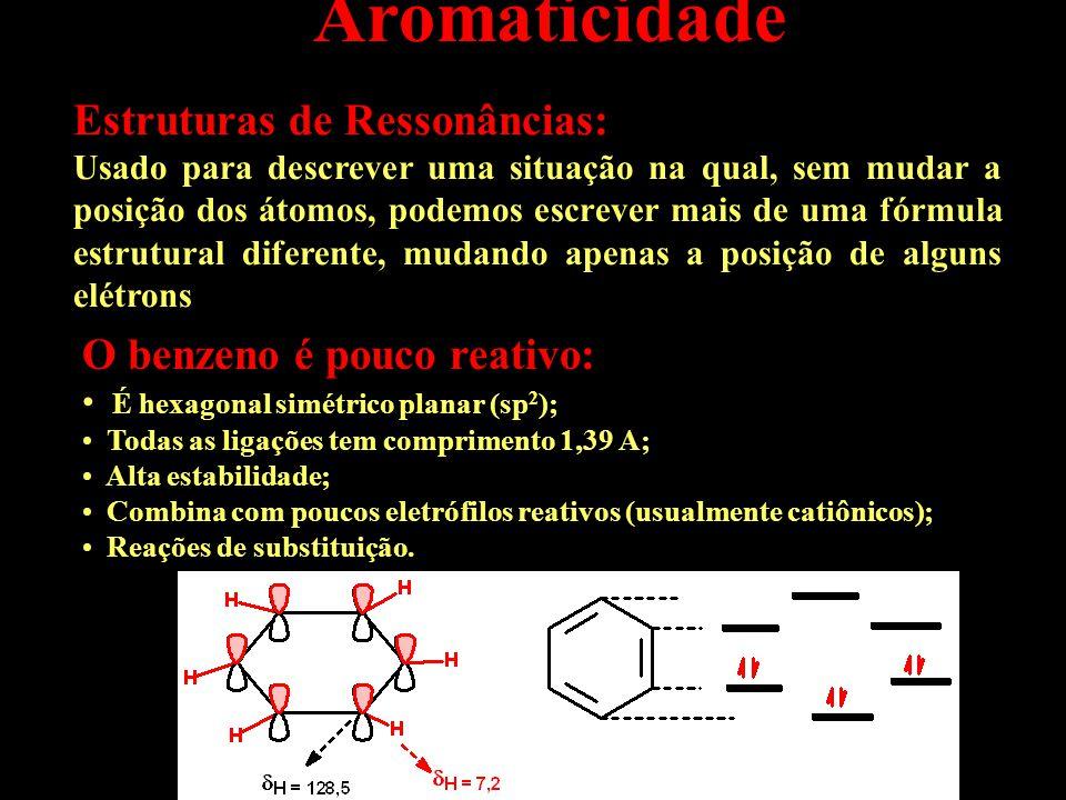 Aromaticidade Estruturas de Ressonâncias: Usado para descrever uma situação na qual, sem mudar a posição dos átomos, podemos escrever mais de uma fórmula estrutural diferente, mudando apenas a posição de alguns elétrons O benzeno é pouco reativo: É hexagonal simétrico planar (sp 2 ); Todas as ligações tem comprimento 1,39 A; Alta estabilidade; Combina com poucos eletrófilos reativos (usualmente catiônicos); Reações de substituição.