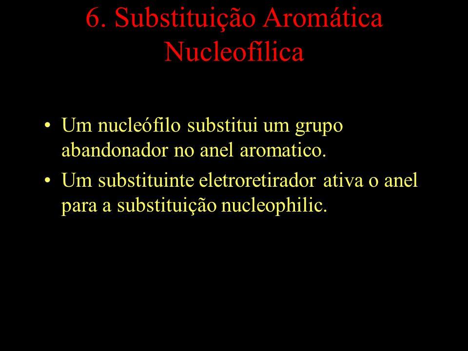 6. Substituição Aromática Nucleofílica Um nucleófilo substitui um grupo abandonador no anel aromatico. Um substituinte eletroretirador ativa o anel pa