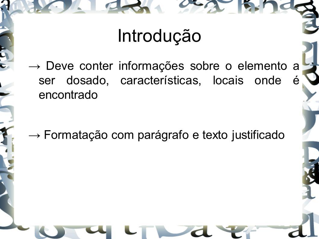 Introdução → Deve conter informações sobre o elemento a ser dosado, características, locais onde é encontrado → Formatação com parágrafo e texto justi