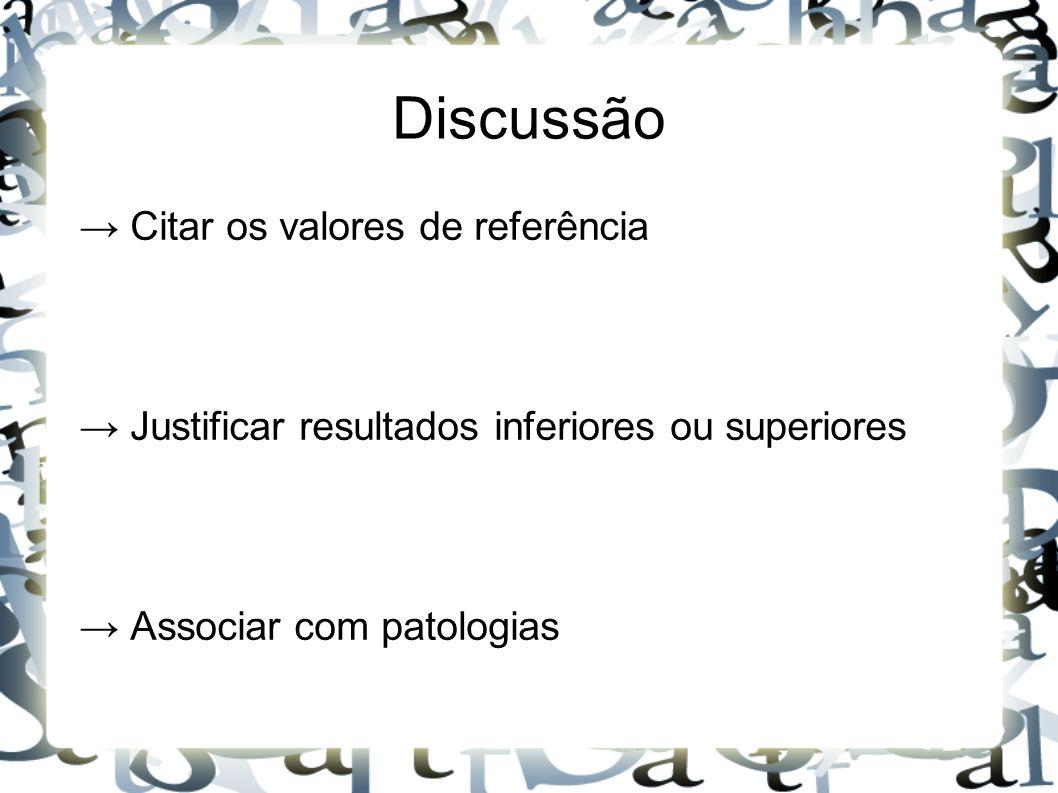 Discussão → Citar os valores de referência → Justificar resultados inferiores ou superiores → Associar com patologias