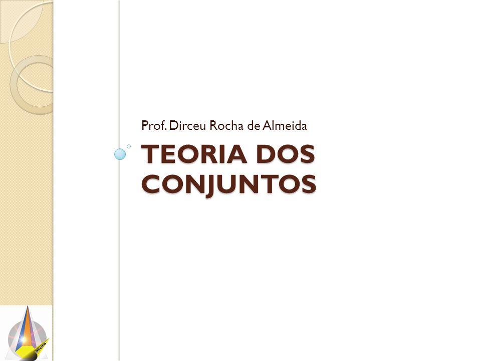 TEORIA DOS CONJUNTOS Prof. Dirceu Rocha de Almeida
