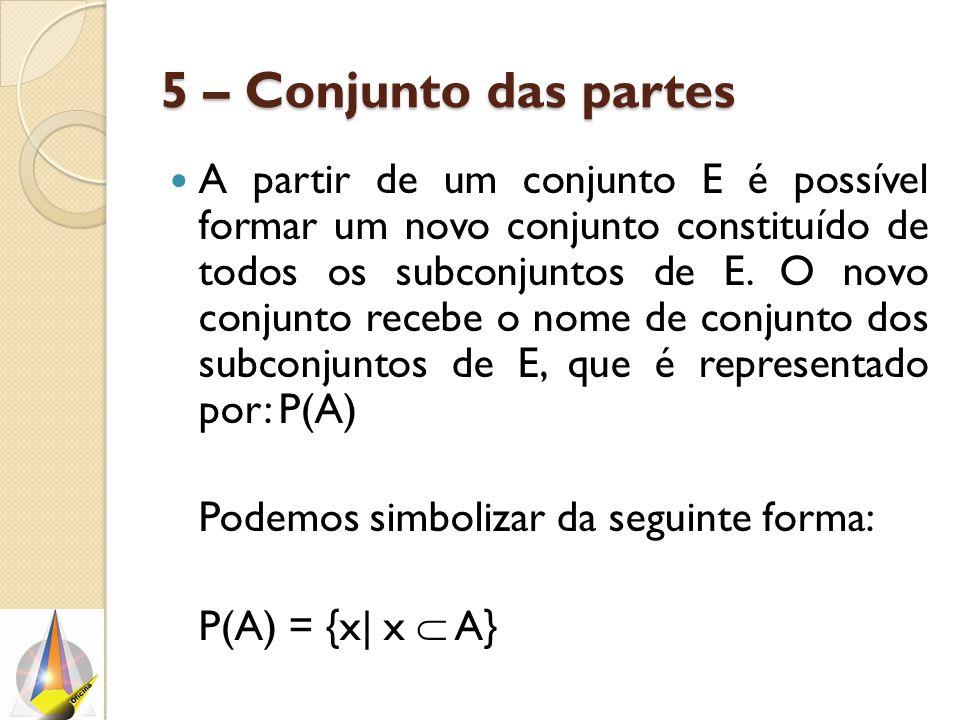 5 – Conjunto das partes A partir de um conjunto E é possível formar um novo conjunto constituído de todos os subconjuntos de E.