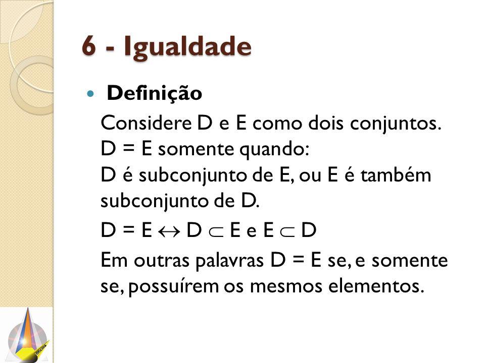 6 - Igualdade 6 - Igualdade Definição Considere D e E como dois conjuntos. D = E somente quando: D é subconjunto de E, ou E é também subconjunto de D.