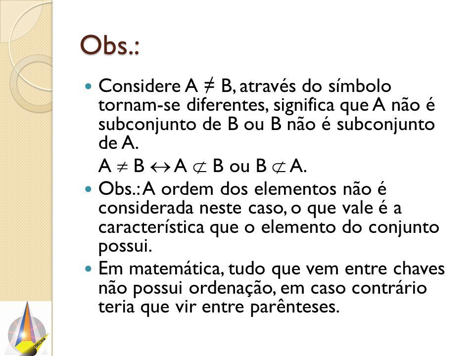 Obs.: Considere A ≠ B, através do símbolo tornam-se diferentes, significa que A não é subconjunto de B ou B não é subconjunto de A. A  B  A  B ou B