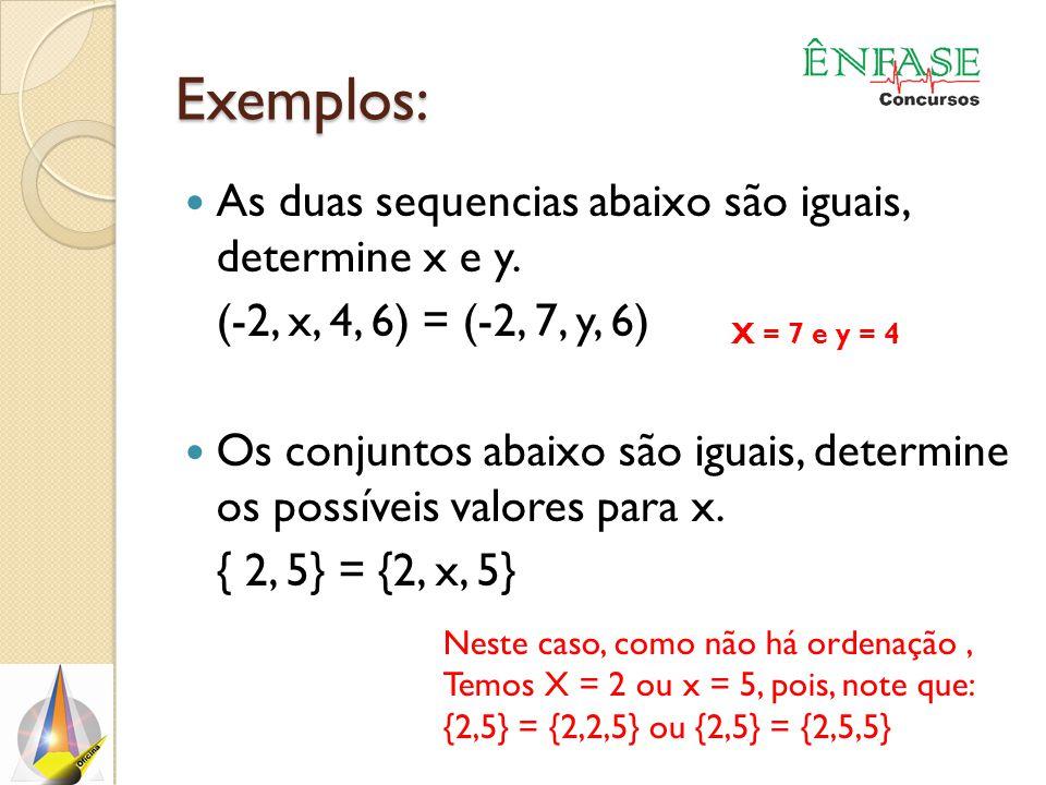 Exemplos: As duas sequencias abaixo são iguais, determine x e y. (-2, x, 4, 6) = (-2, 7, y, 6) Os conjuntos abaixo são iguais, determine os possíveis