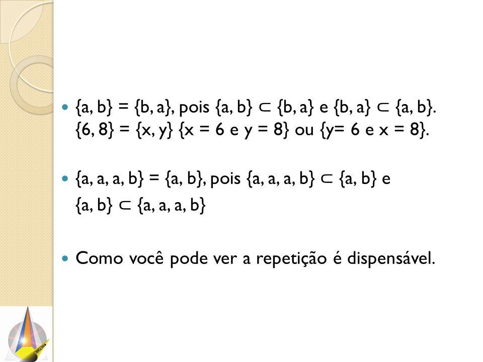 {a, b} = {b, a}, pois {a, b} ⊂ {b, a} e {b, a} ⊂ {a, b}. {6, 8} = {x, y} {x = 6 e y = 8} ou {y= 6 e x = 8}. {a, a, a, b} = {a, b}, pois {a, a, a, b} ⊂