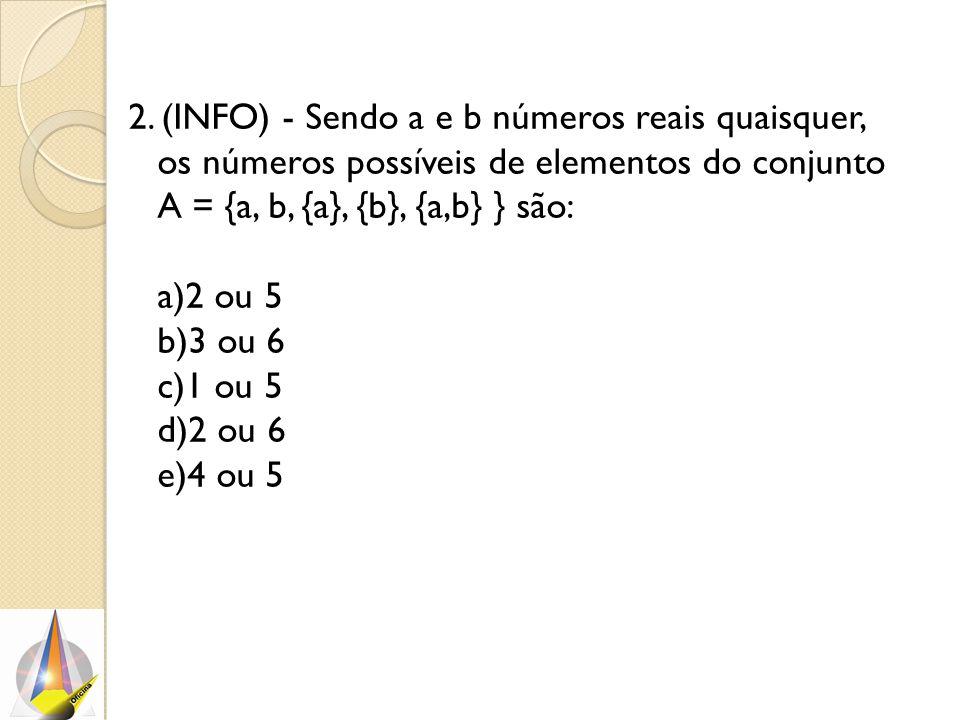 2. (INFO) - Sendo a e b números reais quaisquer, os números possíveis de elementos do conjunto A = {a, b, {a}, {b}, {a,b} } são: a)2 ou 5 b)3 ou 6 c)1