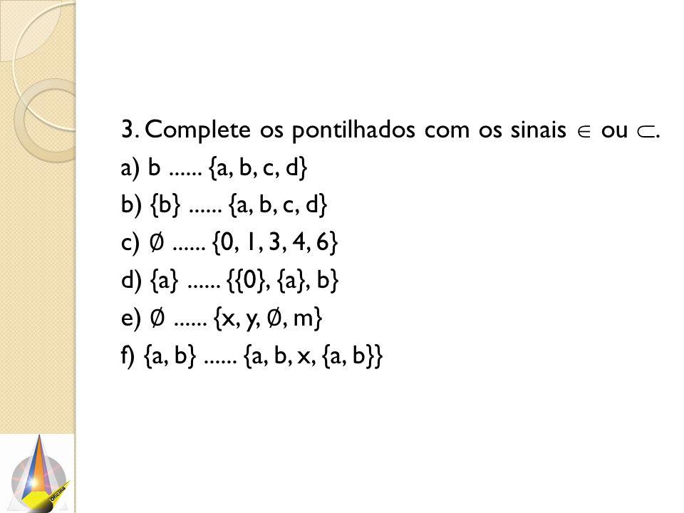 3. Complete os pontilhados com os sinais  ou . a) b...... {a, b, c, d} b) {b}...... {a, b, c, d} c) ∅...... {0, 1, 3, 4, 6} d) {a}...... {{0}, {a},