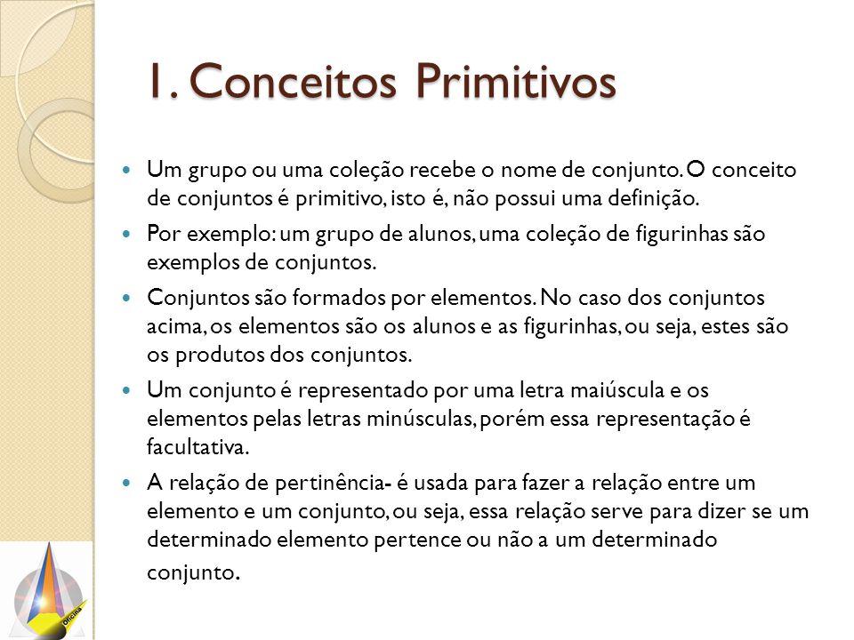 1. Conceitos Primitivos Um grupo ou uma coleção recebe o nome de conjunto. O conceito de conjuntos é primitivo, isto é, não possui uma definição. Por
