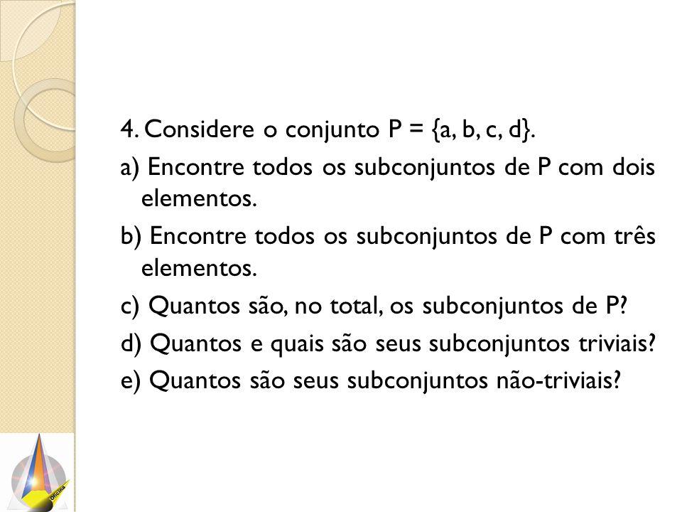 4. Considere o conjunto P = {a, b, c, d}. a) Encontre todos os subconjuntos de P com dois elementos. b) Encontre todos os subconjuntos de P com três e