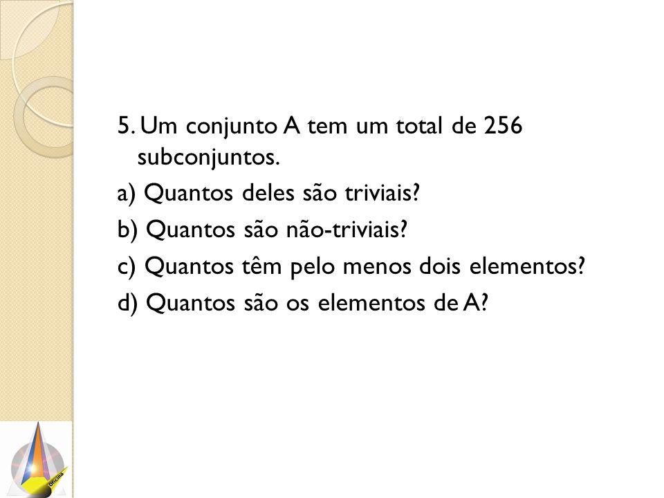 5. Um conjunto A tem um total de 256 subconjuntos. a) Quantos deles são triviais? b) Quantos são não-triviais? c) Quantos têm pelo menos dois elemento