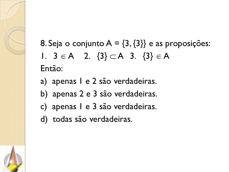 8. Seja o conjunto A = {3, {3}} e as proposições: 1. 3  A2. {3}  A3. {3}  A Então: a) apenas 1 e 2 são verdadeiras. b) apenas 2 e 3 são verdadeiras