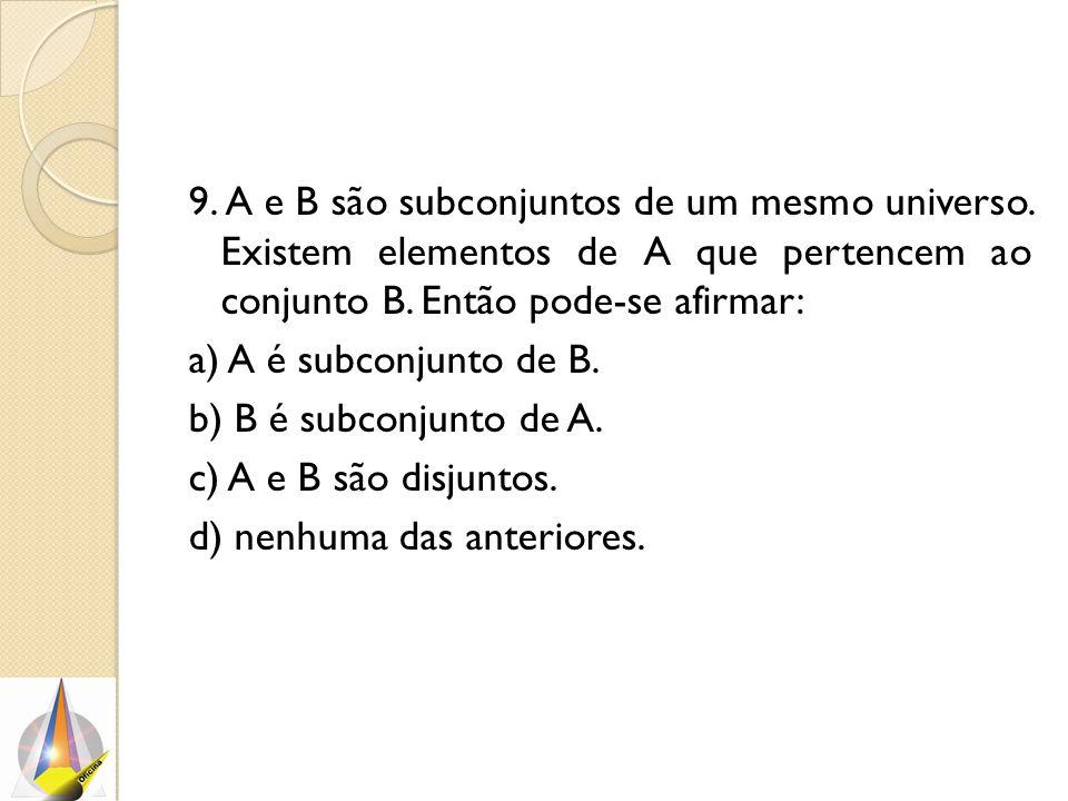9. A e B são subconjuntos de um mesmo universo. Existem elementos de A que pertencem ao conjunto B. Então pode-se afirmar: a) A é subconjunto de B. b)