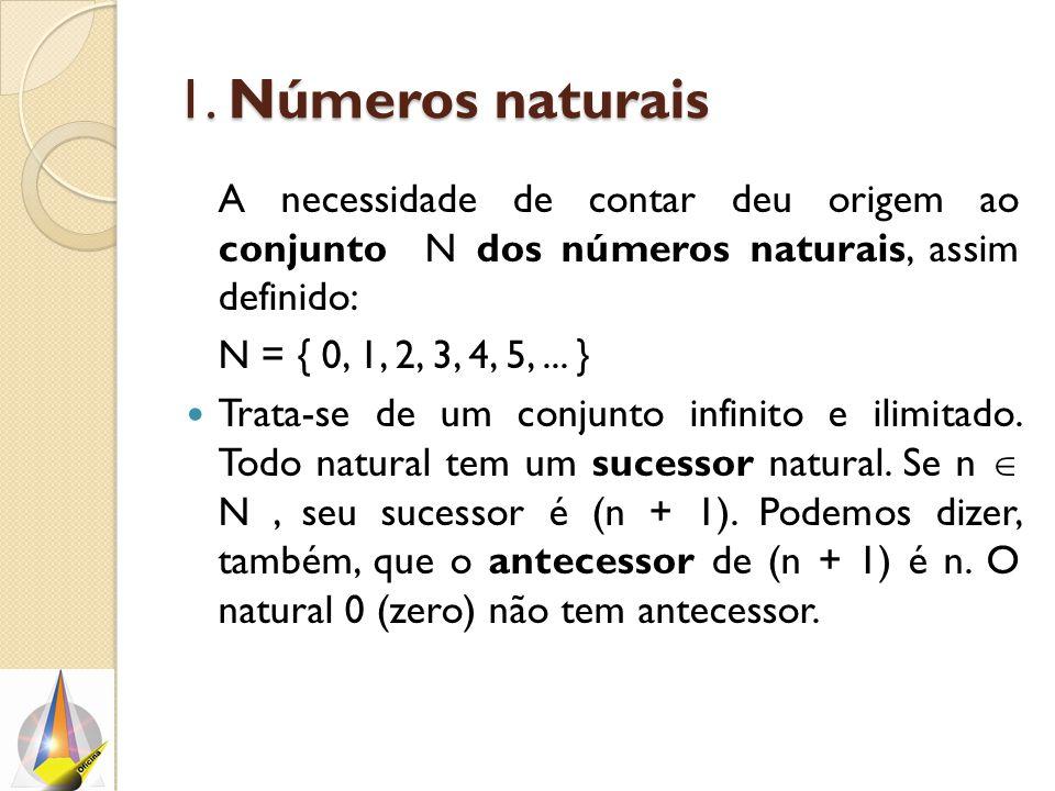 1. Números naturais A necessidade de contar deu origem ao conjunto N dos números naturais, assim definido: N = { 0, 1, 2, 3, 4, 5,... } Trata-se de um