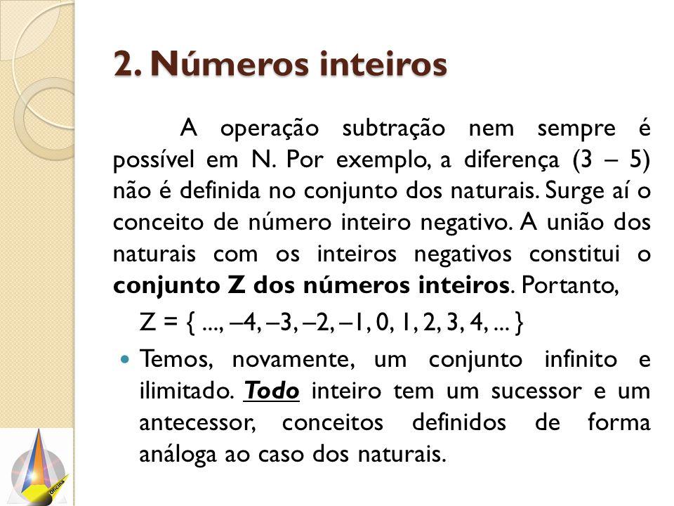 2. Números inteiros A operação subtração nem sempre é possível em N. Por exemplo, a diferença (3 – 5) não é definida no conjunto dos naturais. Surge a