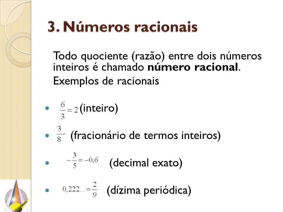 3. Números racionais Todo quociente (razão) entre dois números inteiros é chamado número racional. Exemplos de racionais (inteiro) (fracionário de ter
