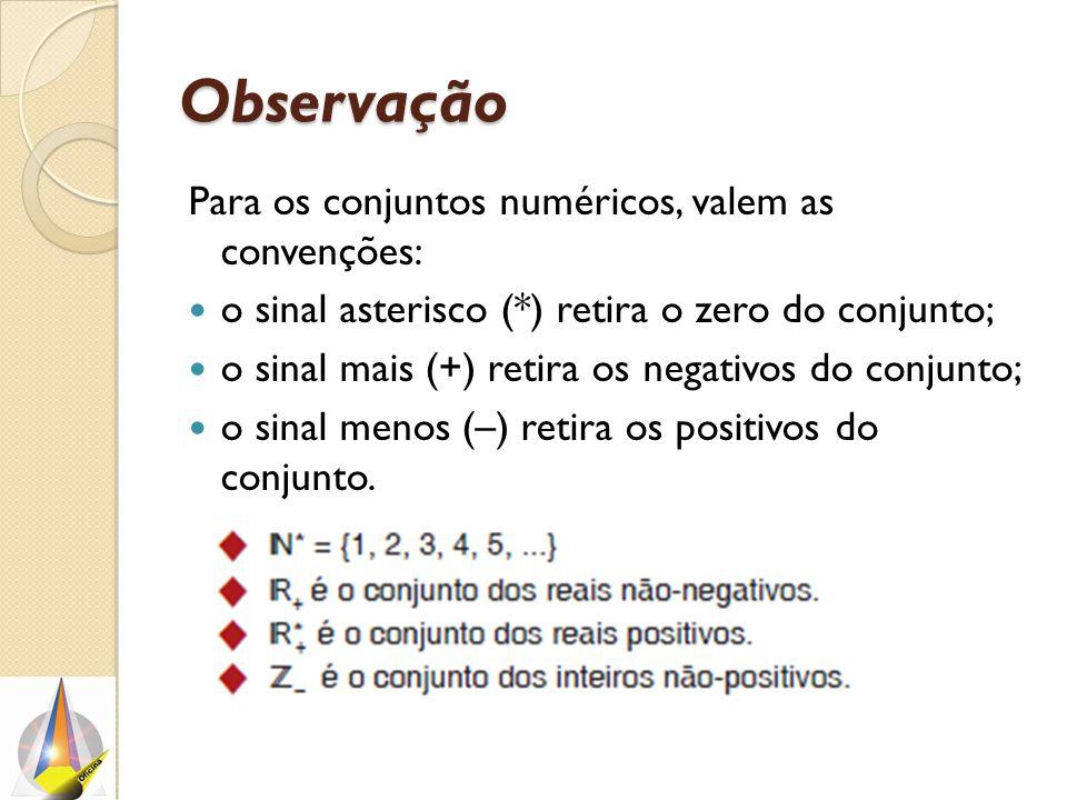 Observação Para os conjuntos numéricos, valem as convenções: o sinal asterisco (*) retira o zero do conjunto; o sinal mais (+) retira os negativos do conjunto; o sinal menos (–) retira os positivos do conjunto.