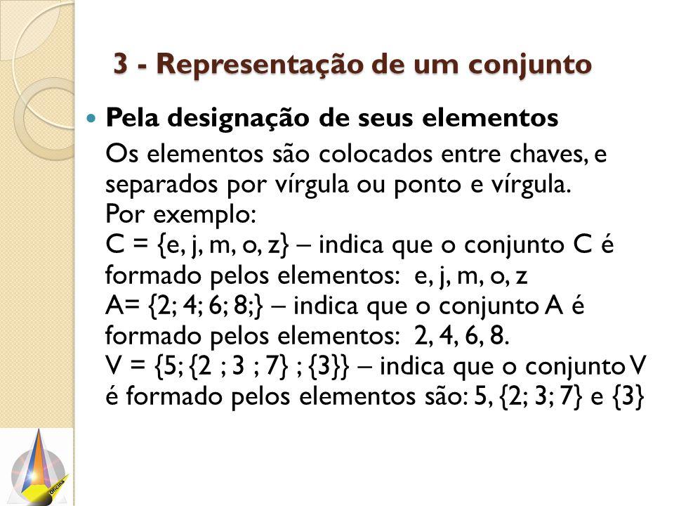 3 - Representação de um conjunto Pela designação de seus elementos Os elementos são colocados entre chaves, e separados por vírgula ou ponto e vírgula.