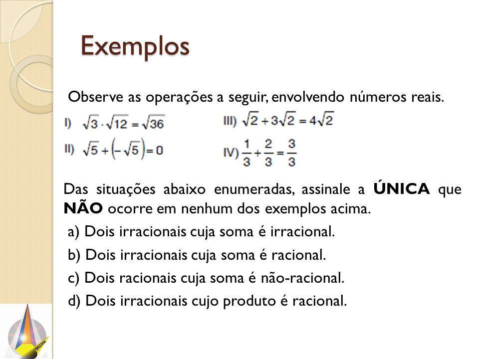 Exemplos Observe as operações a seguir, envolvendo números reais. Das situações abaixo enumeradas, assinale a ÚNICA que NÃO ocorre em nenhum dos exemp