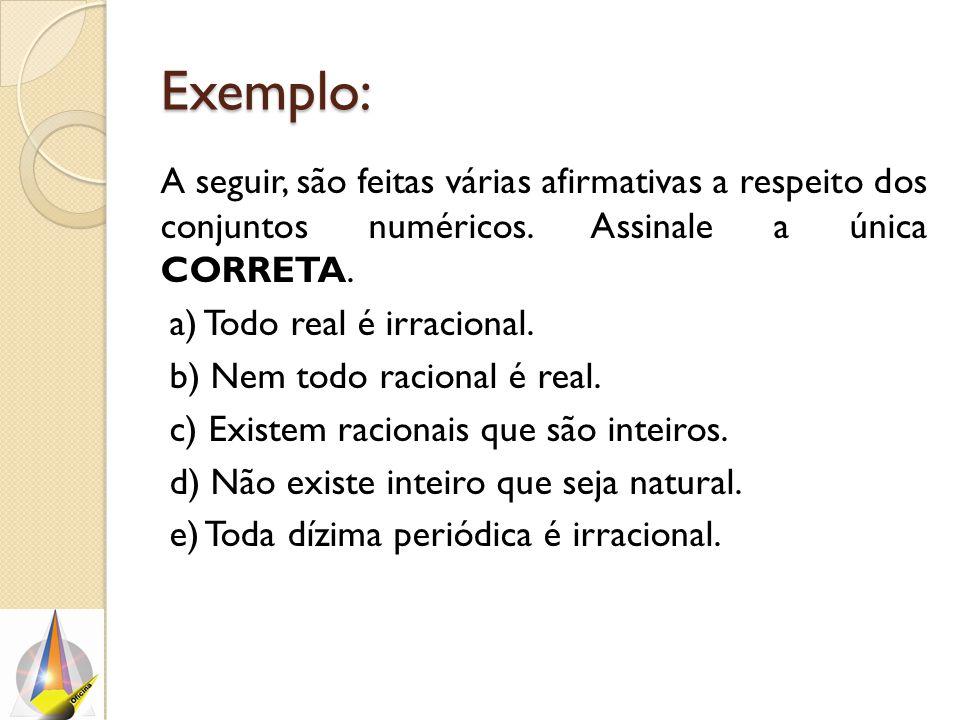 Exemplo: A seguir, são feitas várias afirmativas a respeito dos conjuntos numéricos. Assinale a única CORRETA. a) Todo real é irracional. b) Nem todo