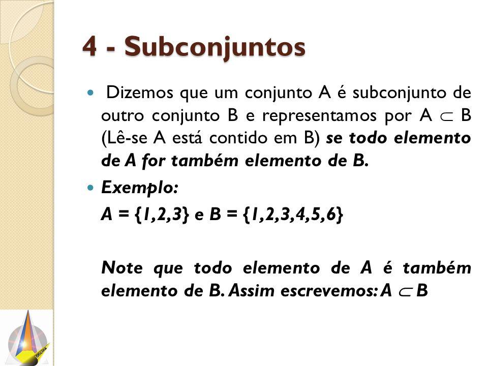 4 - Subconjuntos Dizemos que um conjunto A é subconjunto de outro conjunto B e representamos por A  B (Lê-se A está contido em B) se todo elemento de A for também elemento de B.
