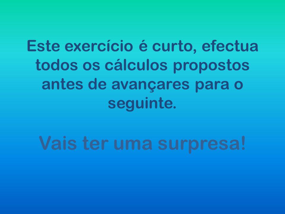 Este exercício é curto, efectua todos os cálculos propostos antes de avançares para o seguinte. Vais ter uma surpresa!