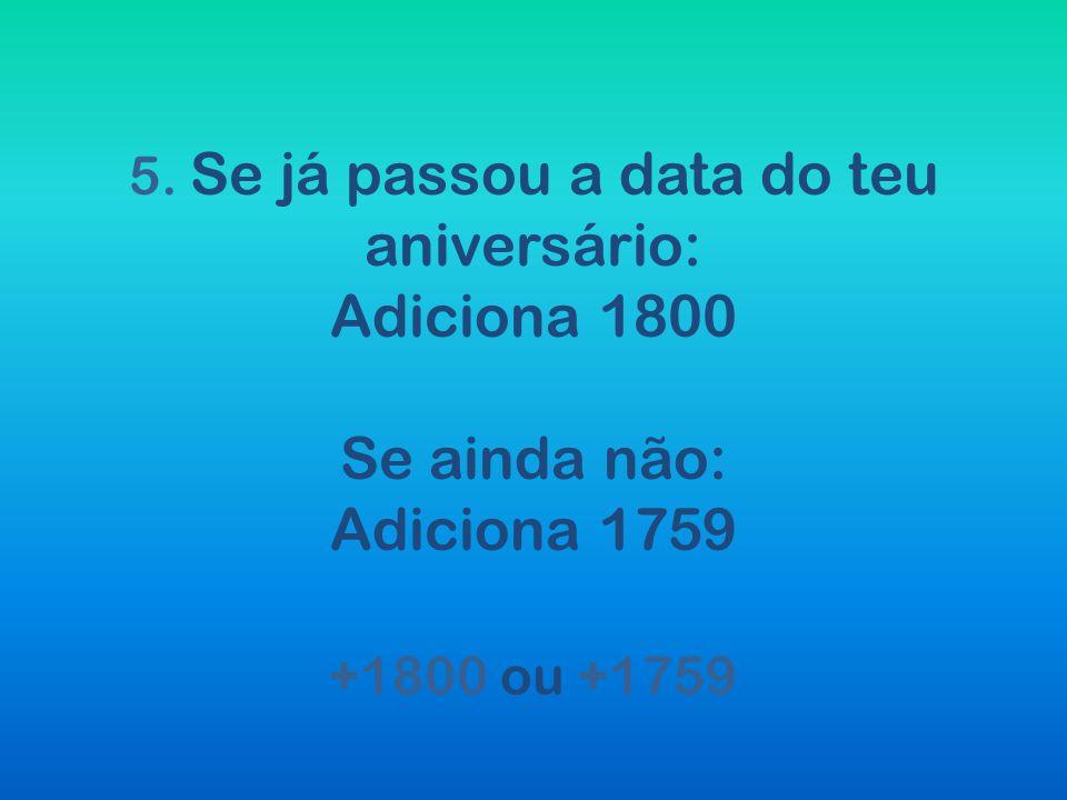 5. Se já passou a data do teu aniversário: Adiciona 1800 Se ainda não: Adiciona 1759 +1800 ou +1759