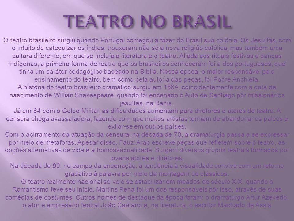 TEATRO NO BRASIL O teatro brasileiro surgiu quando Portugal começou a fazer do Brasil sua colônia. Os Jesuítas, com o intuito de catequizar os índios,