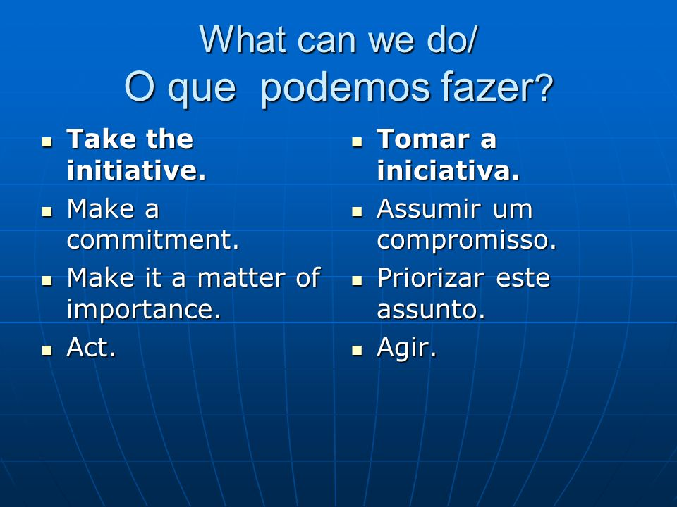 What can we do/ O que podemos fazer ? Take the initiative. Take the initiative. Make a commitment. Make a commitment. Make it a matter of importance.