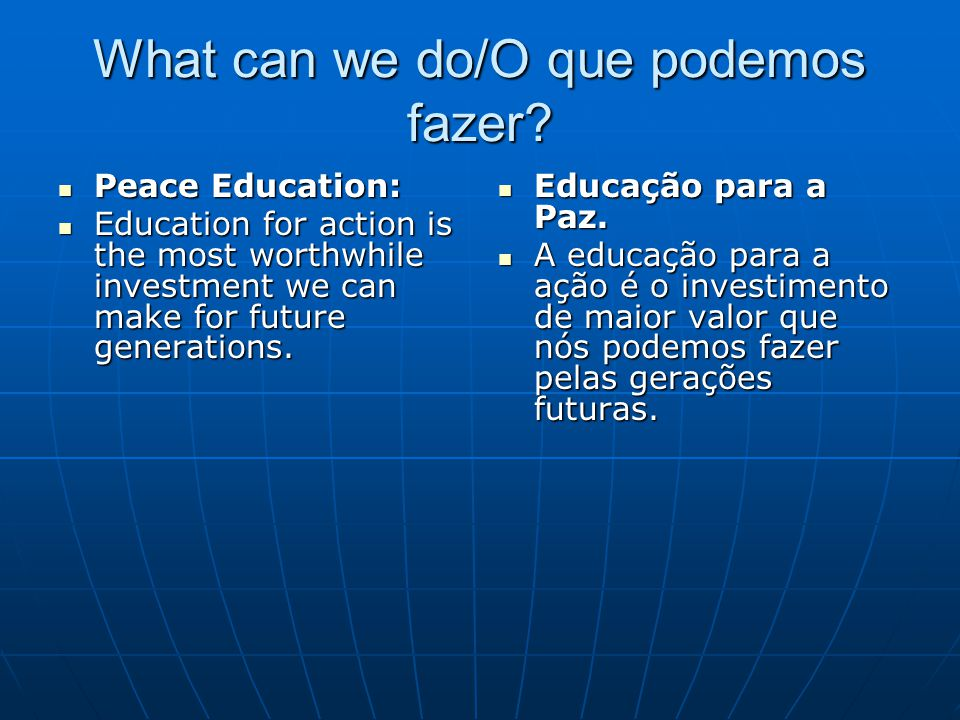 What can we do/O que podemos fazer? Peace Education: Peace Education: Education for action is the most worthwhile investment we can make for future ge