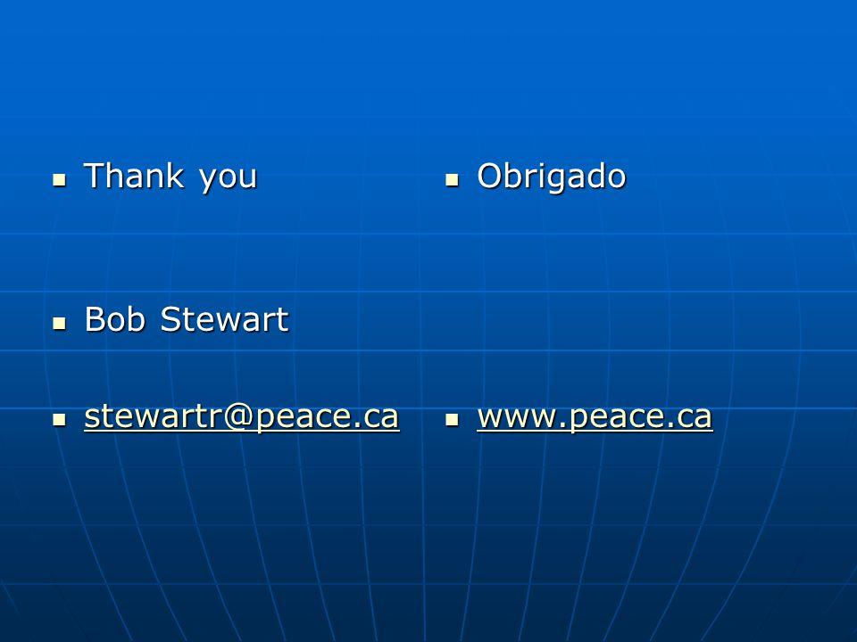 Thank you Thank you Bob Stewart Bob Stewart stewartr@peace.ca stewartr@peace.ca stewartr@peace.ca Obrigado Obrigado www.peace.ca www.peace.ca www.peac