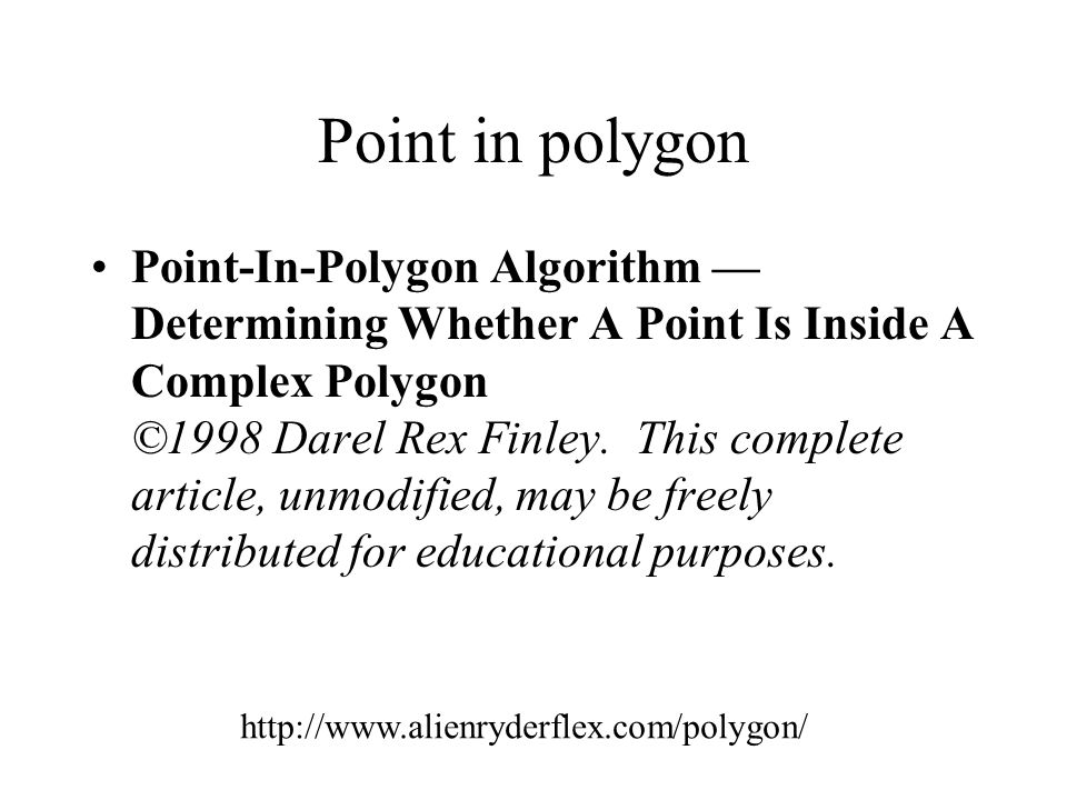 Point in polygon Point-In-Polygon Algorithm — Determining Whether A Point Is Inside A Complex Polygon ©1998 Darel Rex Finley. This complete article, u