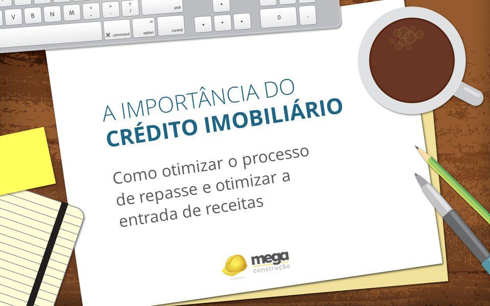 A IMPORTÂNCIA DO CRÉDITO IMOBILIÁRIO Como otimizar o processo de repasse e otimizar a entrada de receitas