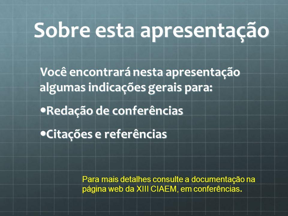 Sobre esta apresentação Você encontrará nesta apresentação algumas indicações gerais para: Redação de conferências Redação de conferências Citações e referências Citações e referências Para mais detalhes consulte a documentação na página web da XIII CIAEM, em conferências.