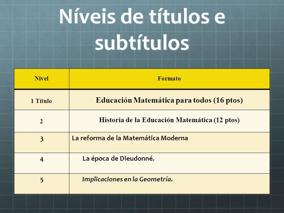 Níveis de títulos e subtítulos NivelFormato 1 Título Educación Matemática para todos (16 ptos) 2 Historia de la Educación Matemática (12 ptos) 3La reforma de la Matemática Moderna 4 La época de Dieudonné.