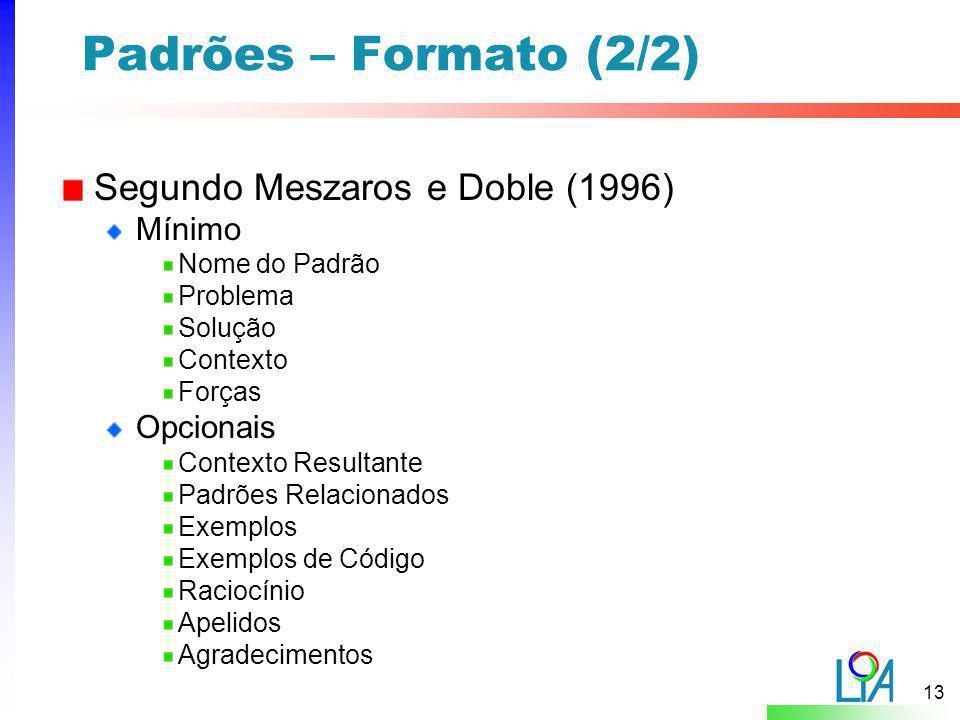 13 Padrões – Formato (2/2) Segundo Meszaros e Doble (1996) Mínimo Nome do Padrão Problema Solução Contexto Forças Opcionais Contexto Resultante Padrõe
