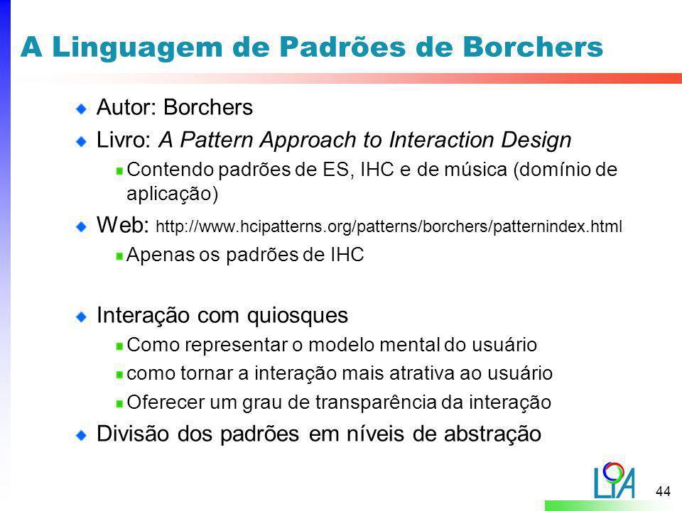 44 A Linguagem de Padrões de Borchers Autor: Borchers Livro: A Pattern Approach to Interaction Design Contendo padrões de ES, IHC e de música (domínio