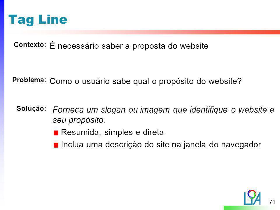 71 Tag Line É necessário saber a proposta do website Problema: Contexto: Solução: Como o usuário sabe qual o propósito do website? Forneça um slogan o