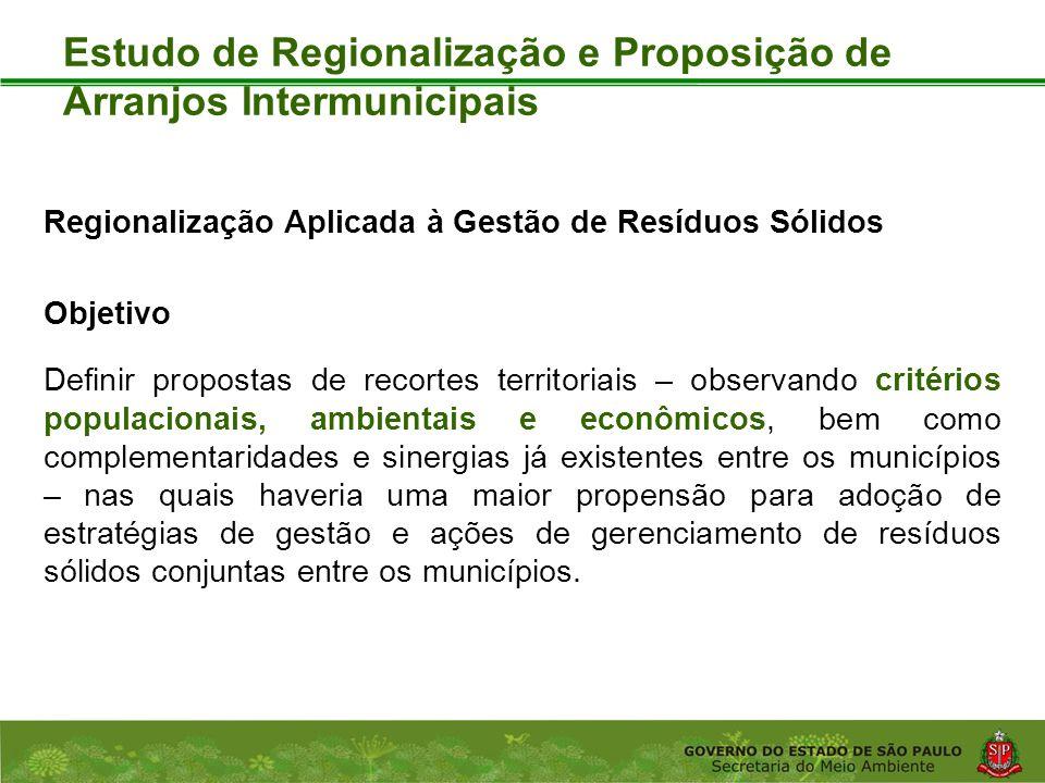 Coordenadoria de Planejamento Ambiental Departamento de Informações Ambientais Centro de Integração e Gerenciamento de Informações Estudo de Regionalização e Proposição de Arranjos Intermunicipais Regionalização Aplicada à Gestão de Resíduos Sólidos Objetivo Definir propostas de recortes territoriais – observando critérios populacionais, ambientais e econômicos, bem como complementaridades e sinergias já existentes entre os municípios – nas quais haveria uma maior propensão para adoção de estratégias de gestão e ações de gerenciamento de resíduos sólidos conjuntas entre os municípios.
