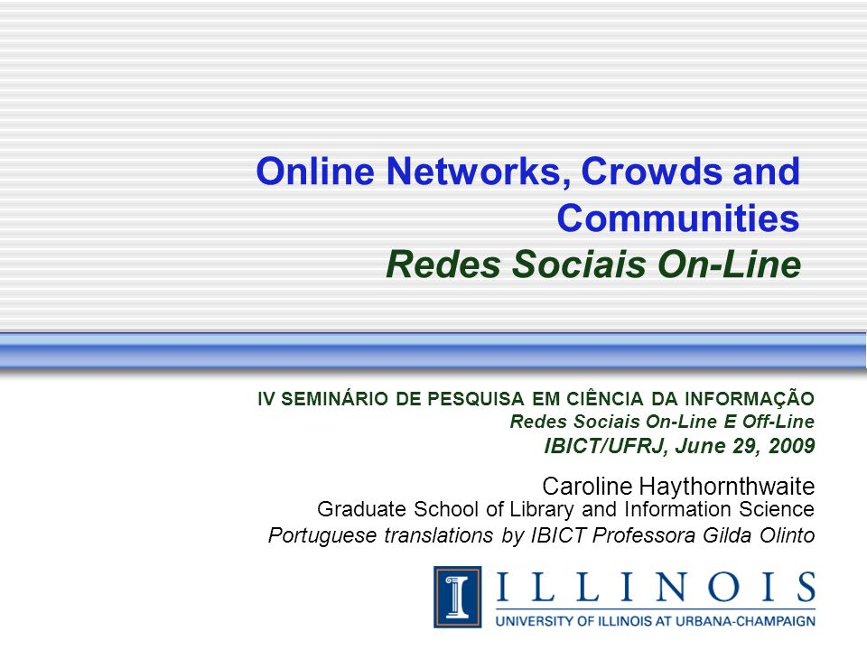 Online Networks, Crowds and Communities Redes Sociais On-Line IV SEMINÁRIO DE PESQUISA EM CIÊNCIA DA INFORMAÇÃO Redes Sociais On-Line E Off-Line IBICT/UFRJ, June 29, 2009 Caroline Haythornthwaite Graduate School of Library and Information Science Portuguese translations by IBICT Professora Gilda Olinto