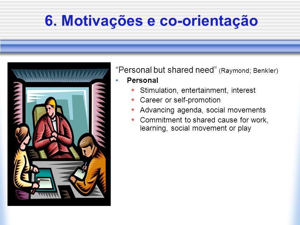 "6. Motivações e co-orientação ""Personal but shared need"" (Raymond; Benkler) Personal  Stimulation, entertainment, interest  Career or self-promotion"