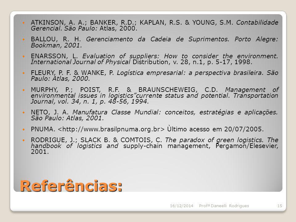 Referências: ATKINSON, A. A.; BANKER, R.D.; KAPLAN, R.S. & YOUNG, S.M. Contabilidade Gerencial. São Paulo: Atlas, 2000. BALLOU, R. H. Gerenciamento da