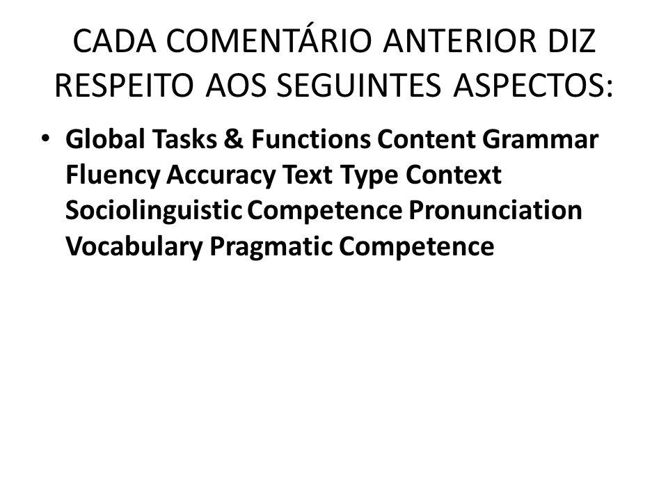 CADA COMENTÁRIO ANTERIOR DIZ RESPEITO AOS SEGUINTES ASPECTOS: Global Tasks & Functions Content Grammar Fluency Accuracy Text Type Context Sociolinguistic Competence Pronunciation Vocabulary Pragmatic Competence