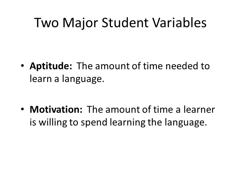 Two Major Student Variables Aptitude: The amount of time needed to learn a language. Motivation: The amount of time a learner is willing to spend lear