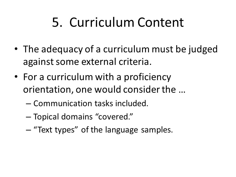 5. Curriculum Content The adequacy of a curriculum must be judged against some external criteria. For a curriculum with a proficiency orientation, one