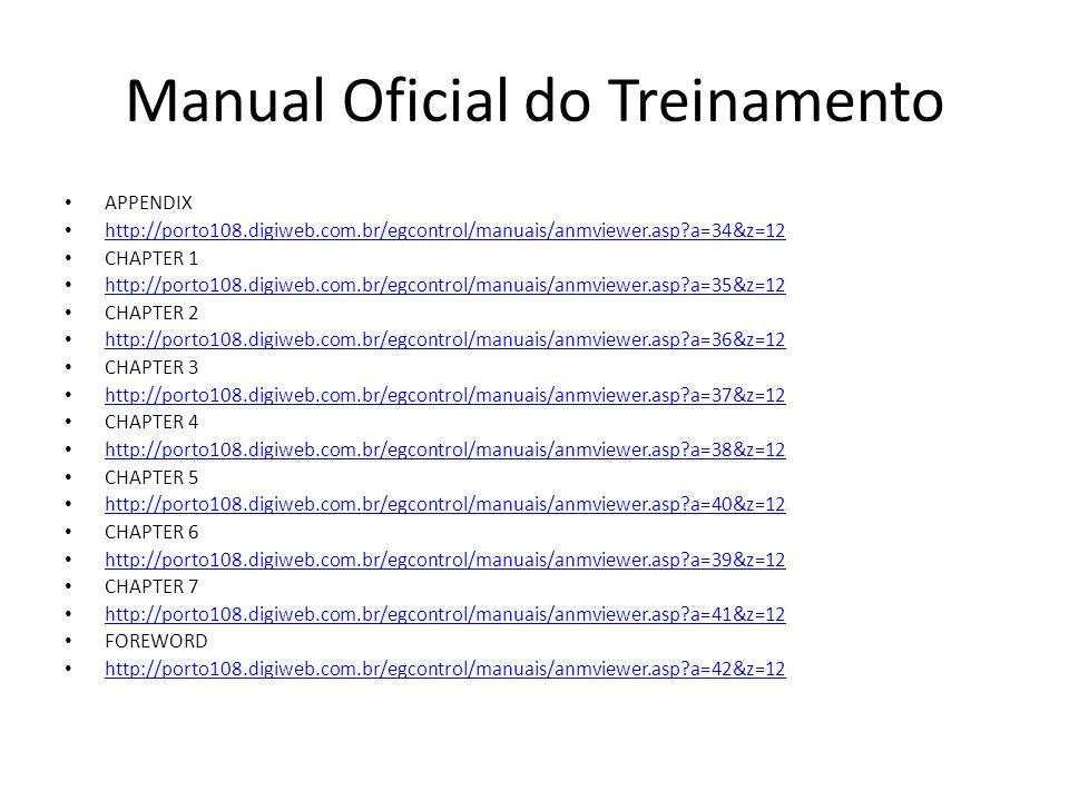 Manual Oficial do Treinamento APPENDIX http://porto108.digiweb.com.br/egcontrol/manuais/anmviewer.asp?a=34&z=12 CHAPTER 1 http://porto108.digiweb.com.br/egcontrol/manuais/anmviewer.asp?a=35&z=12 CHAPTER 2 http://porto108.digiweb.com.br/egcontrol/manuais/anmviewer.asp?a=36&z=12 CHAPTER 3 http://porto108.digiweb.com.br/egcontrol/manuais/anmviewer.asp?a=37&z=12 CHAPTER 4 http://porto108.digiweb.com.br/egcontrol/manuais/anmviewer.asp?a=38&z=12 CHAPTER 5 http://porto108.digiweb.com.br/egcontrol/manuais/anmviewer.asp?a=40&z=12 CHAPTER 6 http://porto108.digiweb.com.br/egcontrol/manuais/anmviewer.asp?a=39&z=12 CHAPTER 7 http://porto108.digiweb.com.br/egcontrol/manuais/anmviewer.asp?a=41&z=12 FOREWORD http://porto108.digiweb.com.br/egcontrol/manuais/anmviewer.asp?a=42&z=12